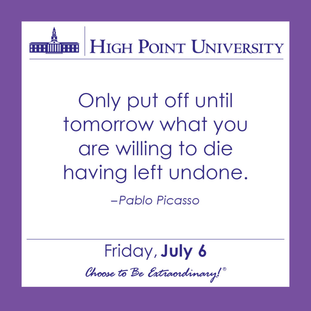 Only put off until tomorrow what you are willing to die having left undone. – Pablo Picasso