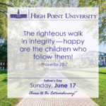 The righteous walk in integrity — happy are the children who follow them! – Proverbs 20:7