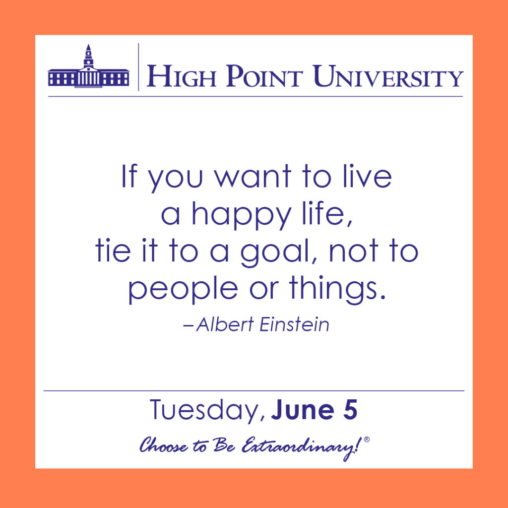 If you want to live a happy life, tie it to a goal, not to people or things. – Albert Einstein