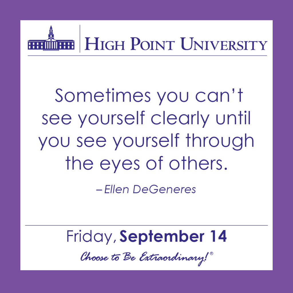Sometimes you can't see yourself clearly until you see yourself through the eyes of others. – Ellen DeGeneres