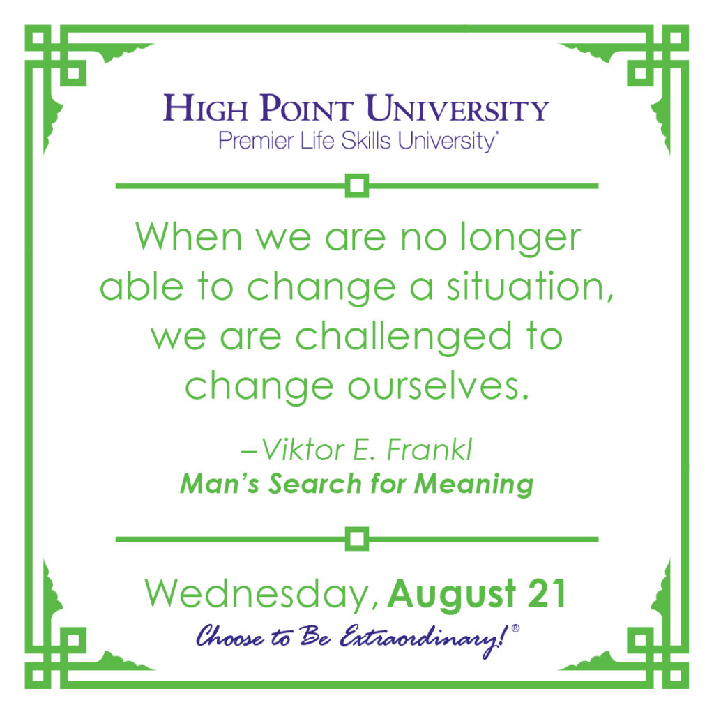 When we are no longer able to change a situation, we are challenged to change ourselves. – Viktor E. Frankl