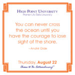 You can never cross the ocean until you have the courage to lose sight of the shore. – André Gide