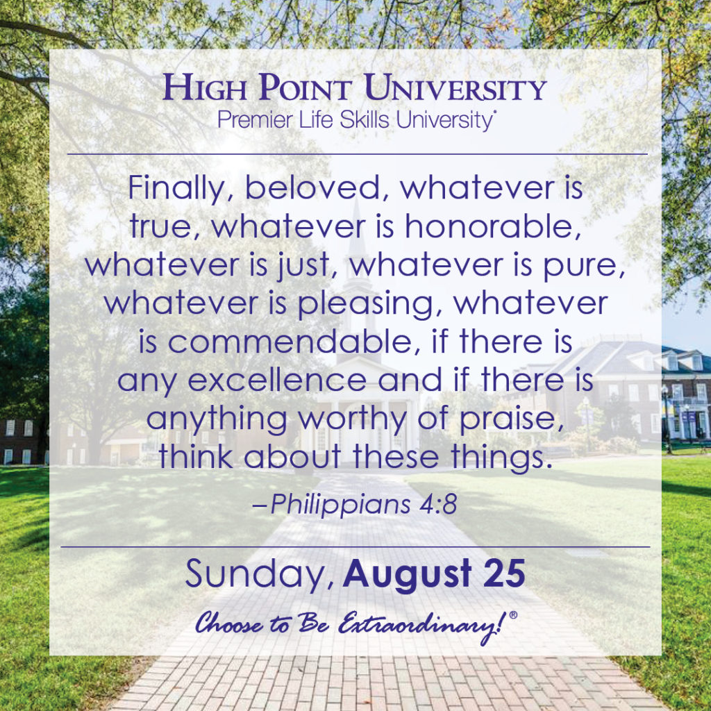 Finally, beloved, whatever is true, whatever is honorable, whatever is just, whatever is pure, whatever is pleasing, whatever is commendable, if there is any excellence and if there is anything worthy of praise, think about these things. – Philippians 4:8