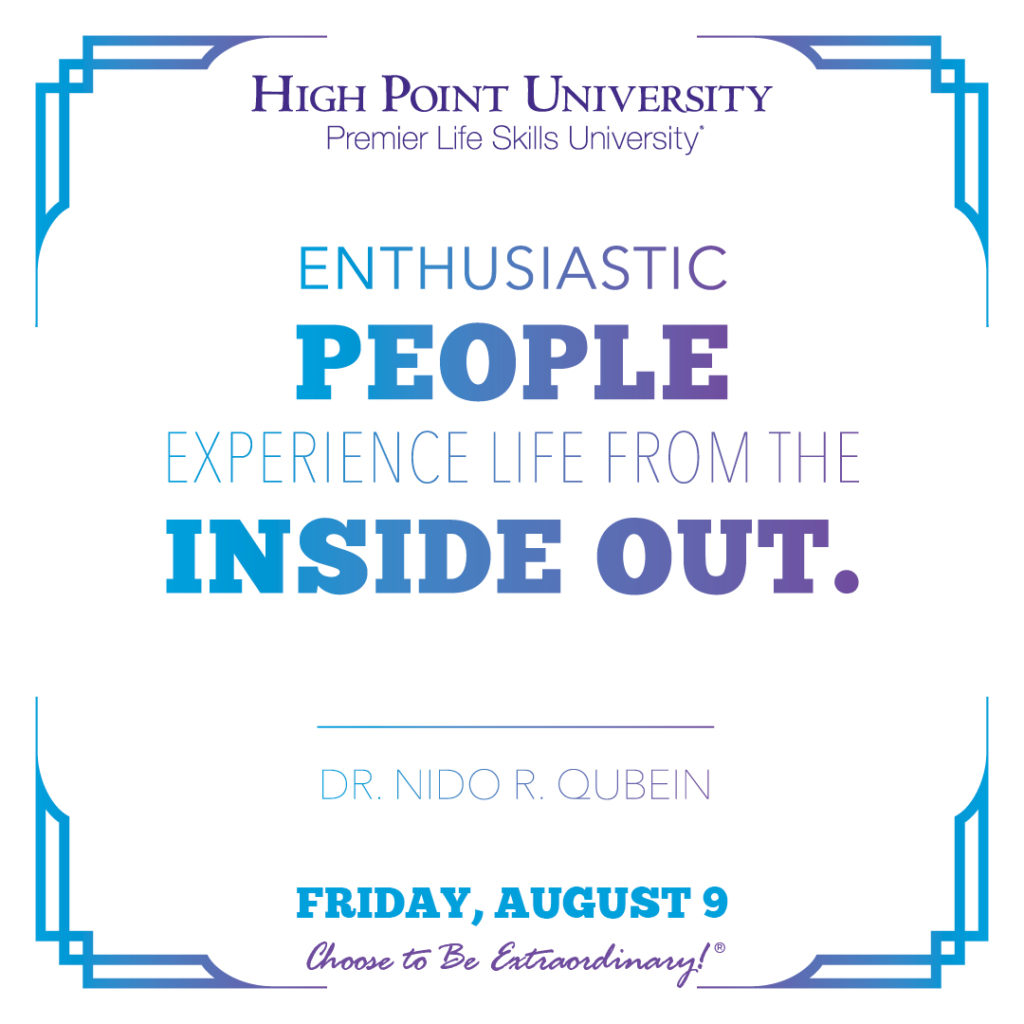 Enthusiastic people experience life from the inside out. - Dr. Nido R. Qubein