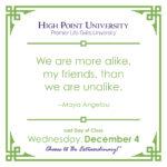 We are more alike, my friends, than we are unalike. – Maya Angelou