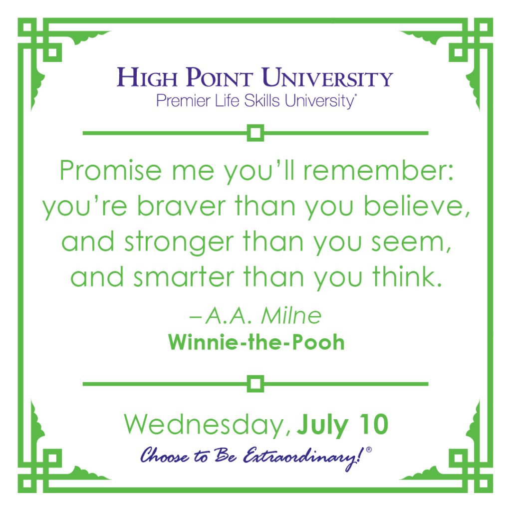 Promise me you'll remember: you're braver than you believe, and stronger than you seem, and smarter than you think. – A.A. Milne, Winnie-the-Pooh