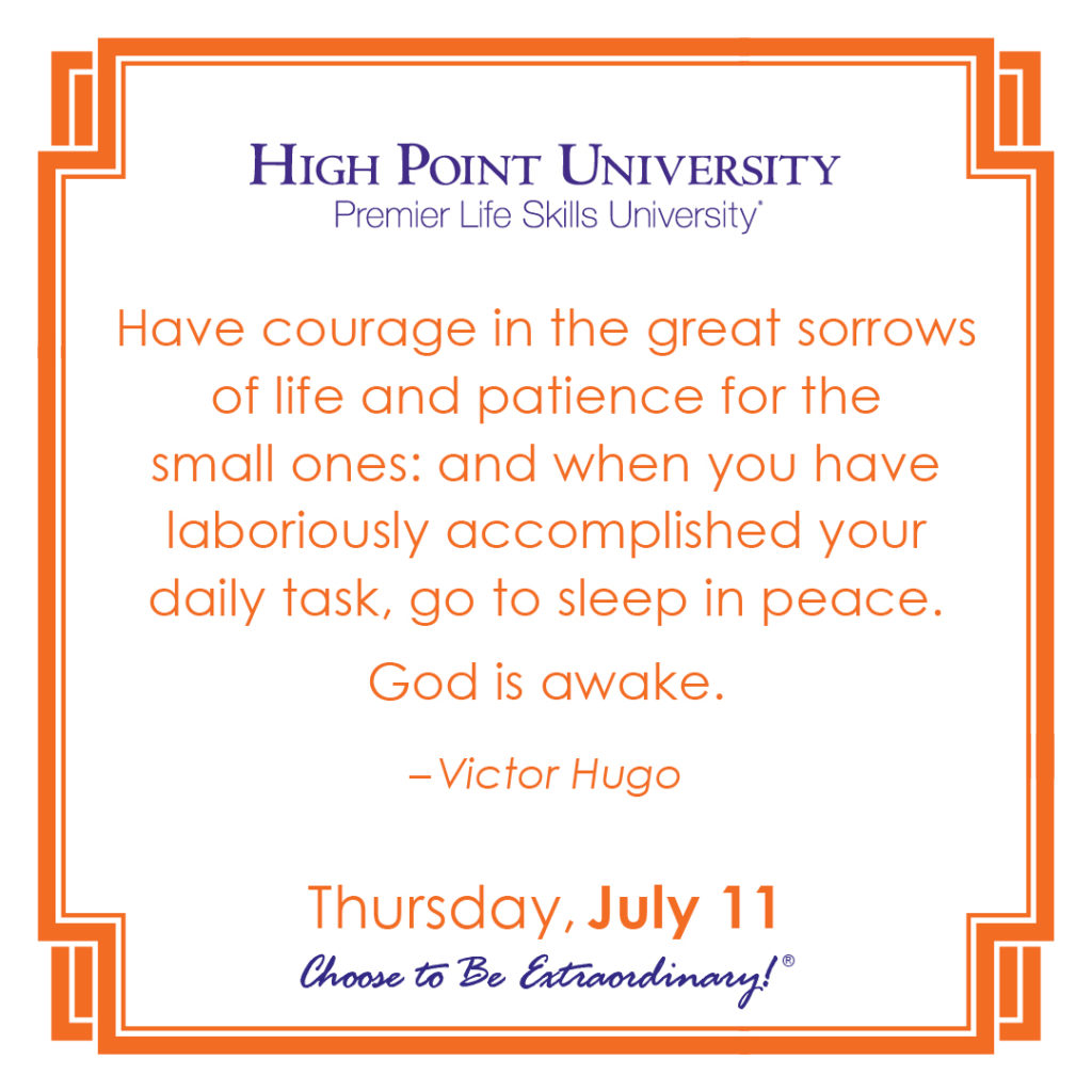 Have courage in the great sorrows of life and patience for the small ones: and when you have laboriously accomplished your daily task, go to sleep in peace. God is awake. – Victor Hugo