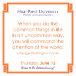 When you do the common things in life in an uncommon way, you will command the attention of the world. – George Washington Carver
