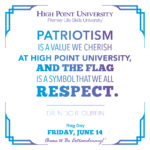 Patriotism is a value we cherish at High Point University, and the flag is a symbol that we all respect. - Dr. Nido R. Qubein