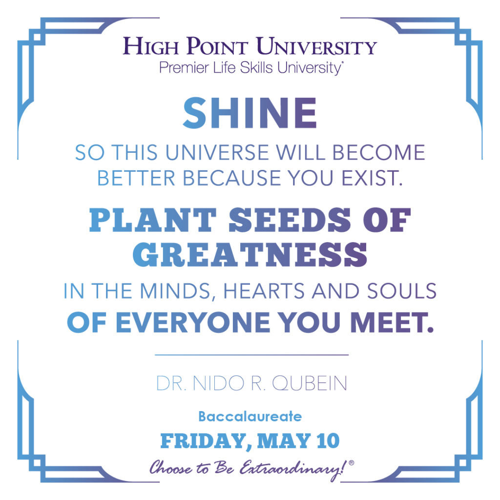Shine so this universe will become better because you exist. Plant seeds of greatness in the minds, hearts, and souls of everyone you meet. - Dr. Nido R. Qubein
