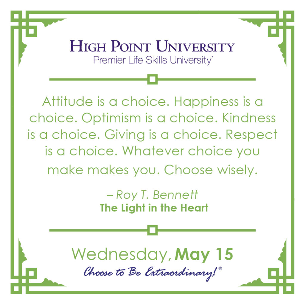 Attitude is a choice. Happiness is a choice. Optimism is a choice. Kindness is a choice. Giving is a choice. Respect is a choice. Whatever choice you make makes you. Choose wisely. – Roy T. Bennett, The Light in the Heart