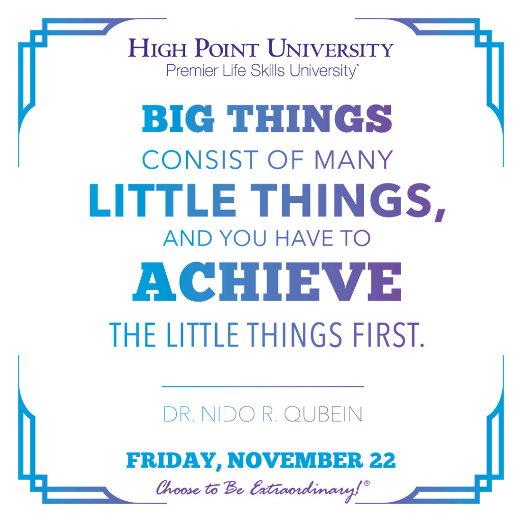 Big things consist of many little things, and you have to achieve the little things first. -Dr. Nido R. Qubein