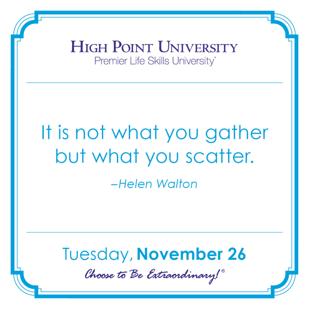It is not what you gather but what you scatter. -Helen Walton