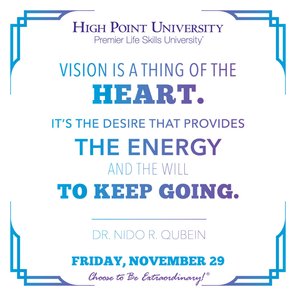 Vision is a thing of the heart. It's the desire that provides the energy and the will to keep going. -Dr. Nido R. Qubein