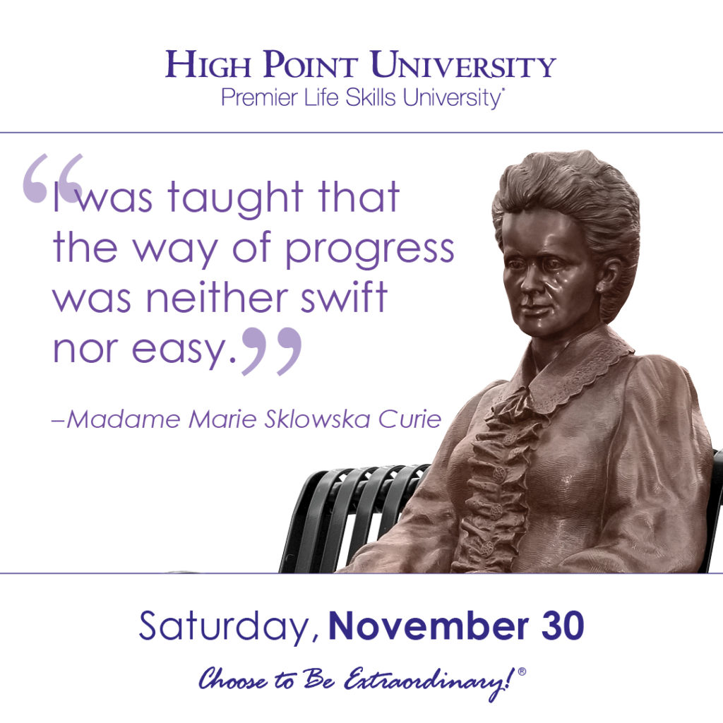 I was taught that the way of progress was neither swift nor easy. -Madame Marie Sklowska Curie