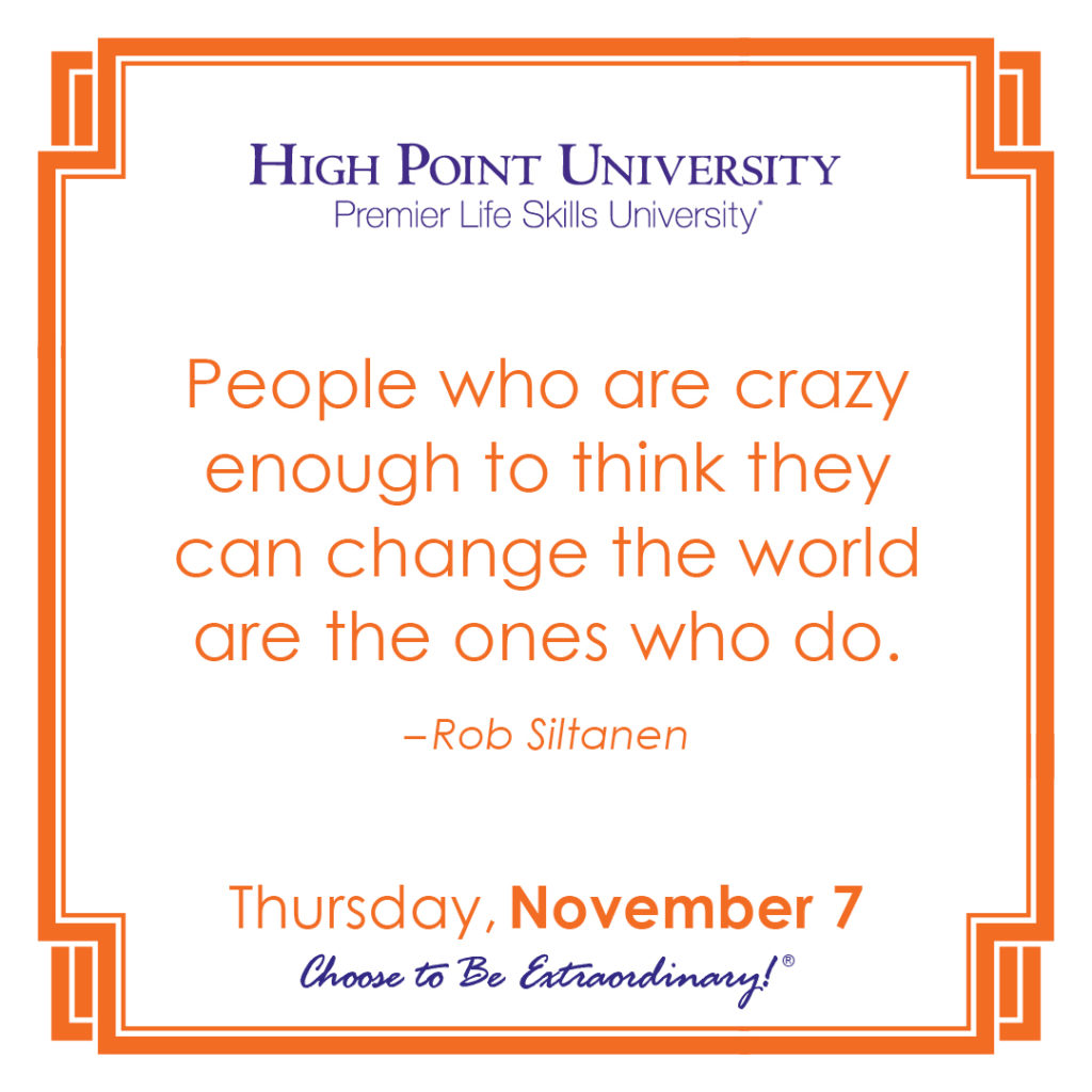 People who are crazy enough to think they can change the world are the ones who do. -Rob Siltanen