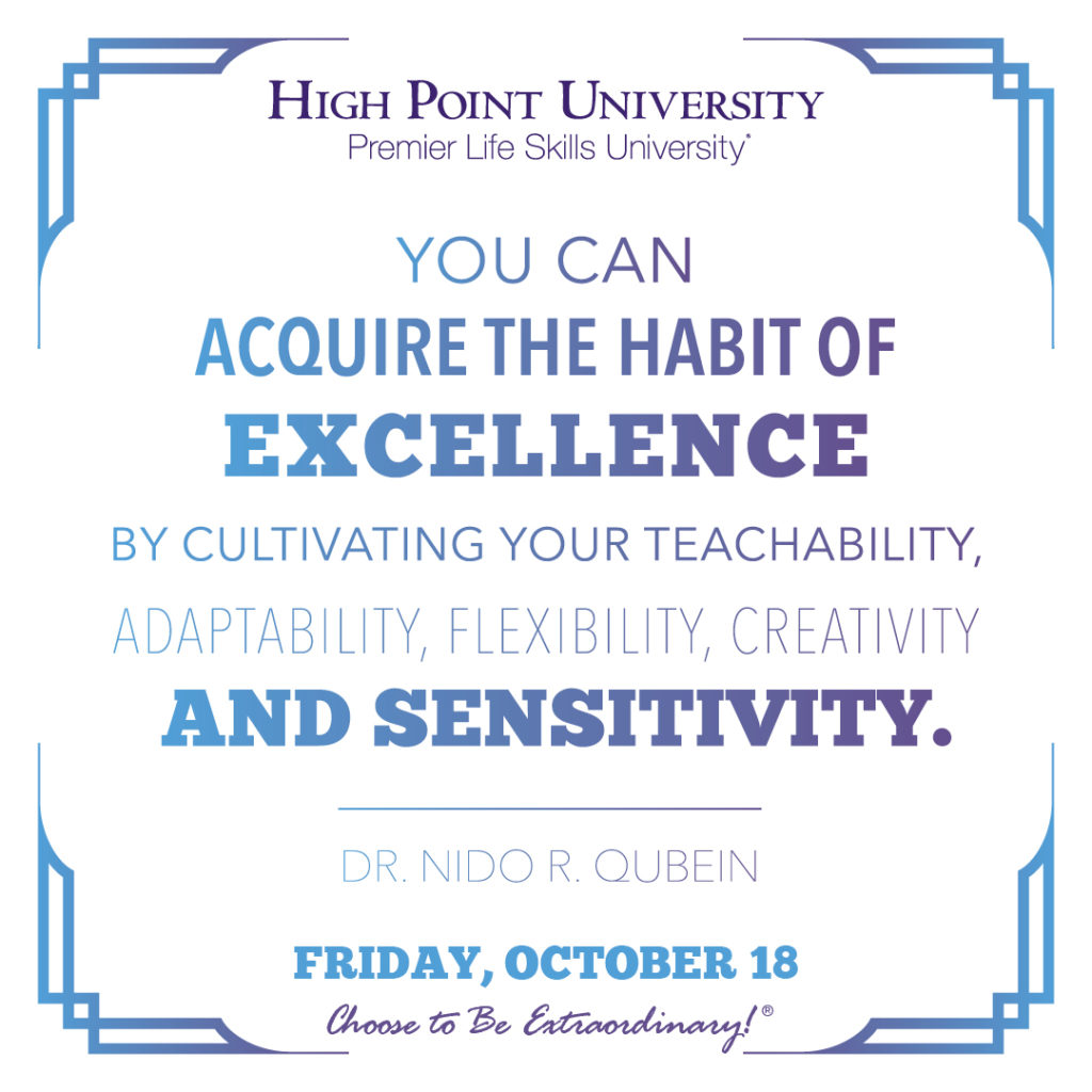 You can acquire the habit of excellence by cultivating your teachability, adaptability, flexibility, creativity and sensitivity. -Dr. Nido R. Quebin