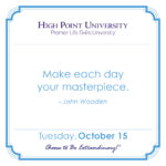 Make each day your masterpiece. – John Wooden