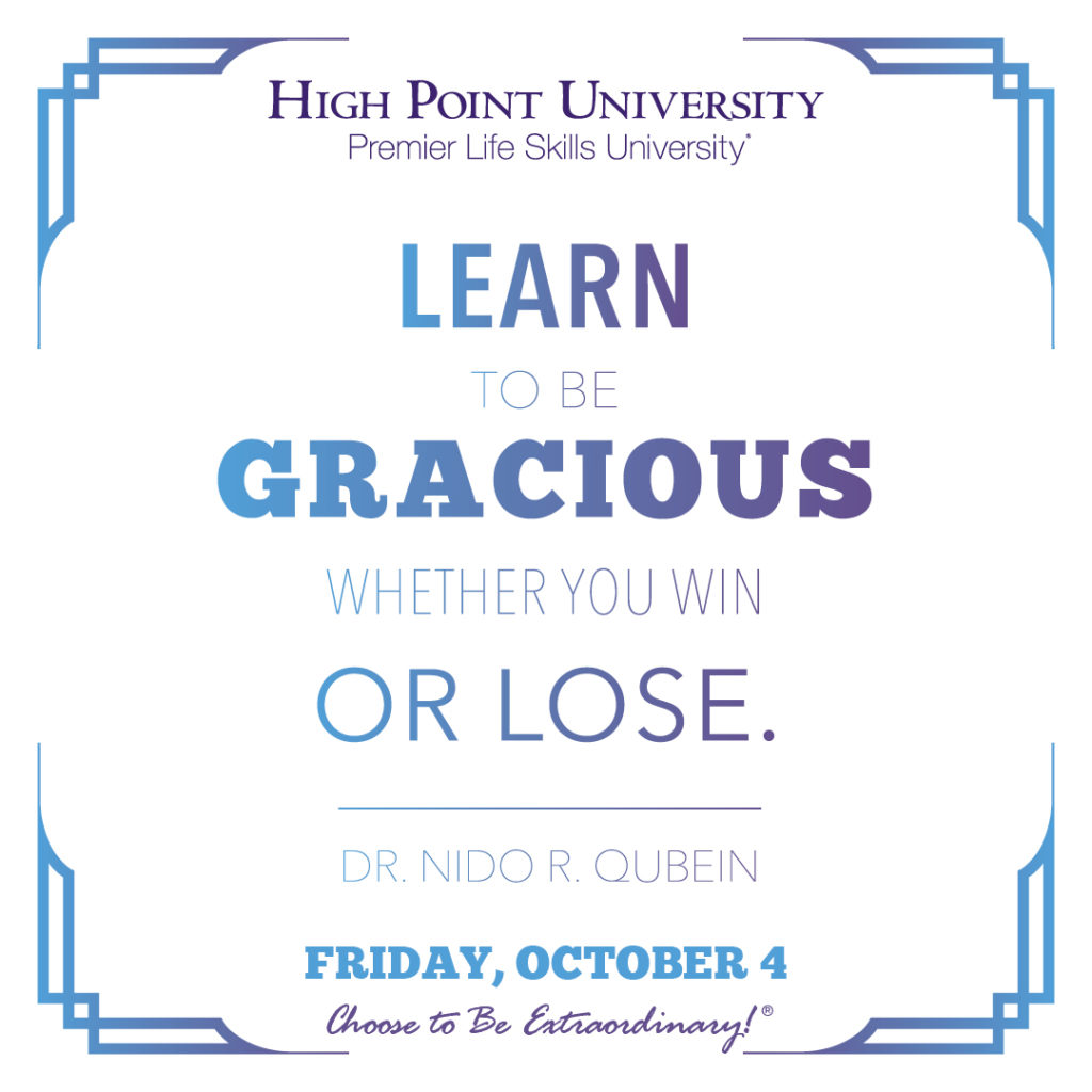 Learn to be gracious whether you win or lose. Dr. Nido R. Qubein