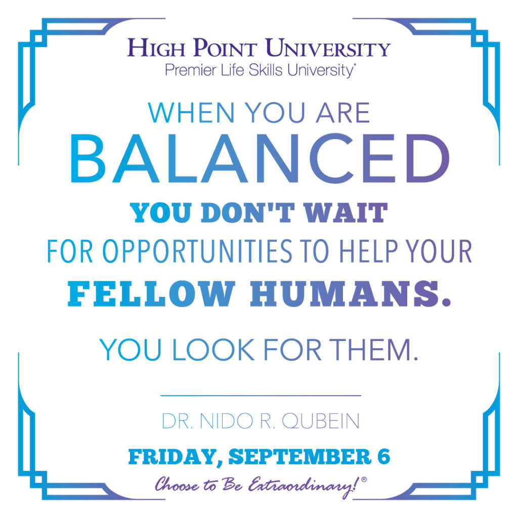 When you are balanced you don't wait for opportunities to help your fellow humans. You look for them. -Dr. Nido R. Qubein