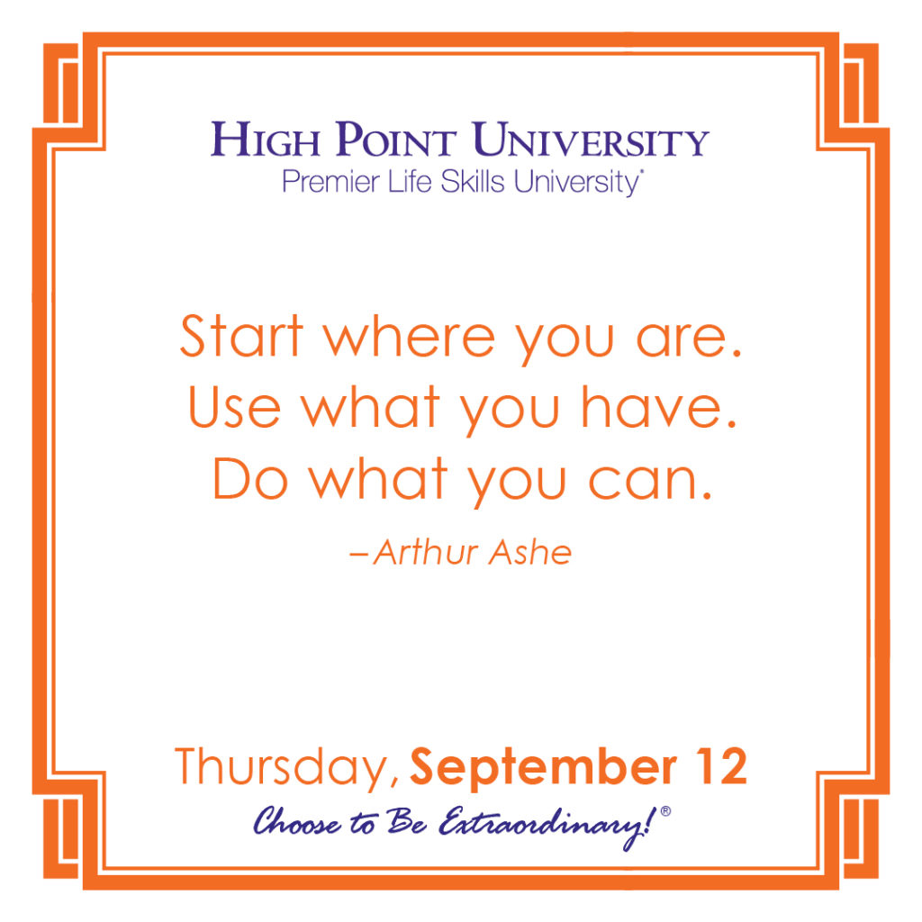 Start where you are. Use what you have. Do what you can. – Arthur Ashe