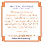 When one door of happiness closes, another opens, but often we look so long at the closed door that we do not see the one that has been opened for us. – Helen Keller