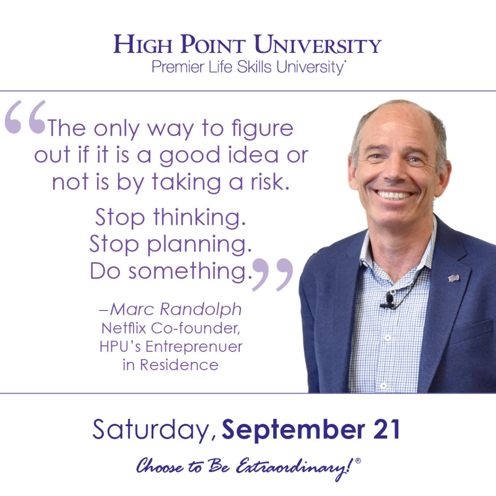 The only way to figure out if it is a good idea or not is by taking a risk. Stop thinking. Stop planning. Do something. – Marc Randolph Netflix Co-founder, HPU's Entreprenuer in Residence