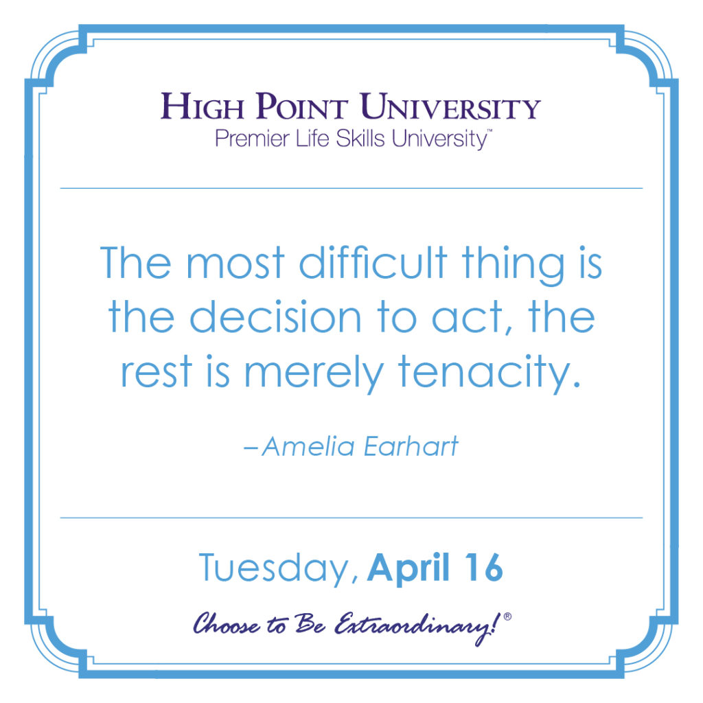 The most difficult thing is the decision to act, the rest is merely tenacity. – Amelia Earhart