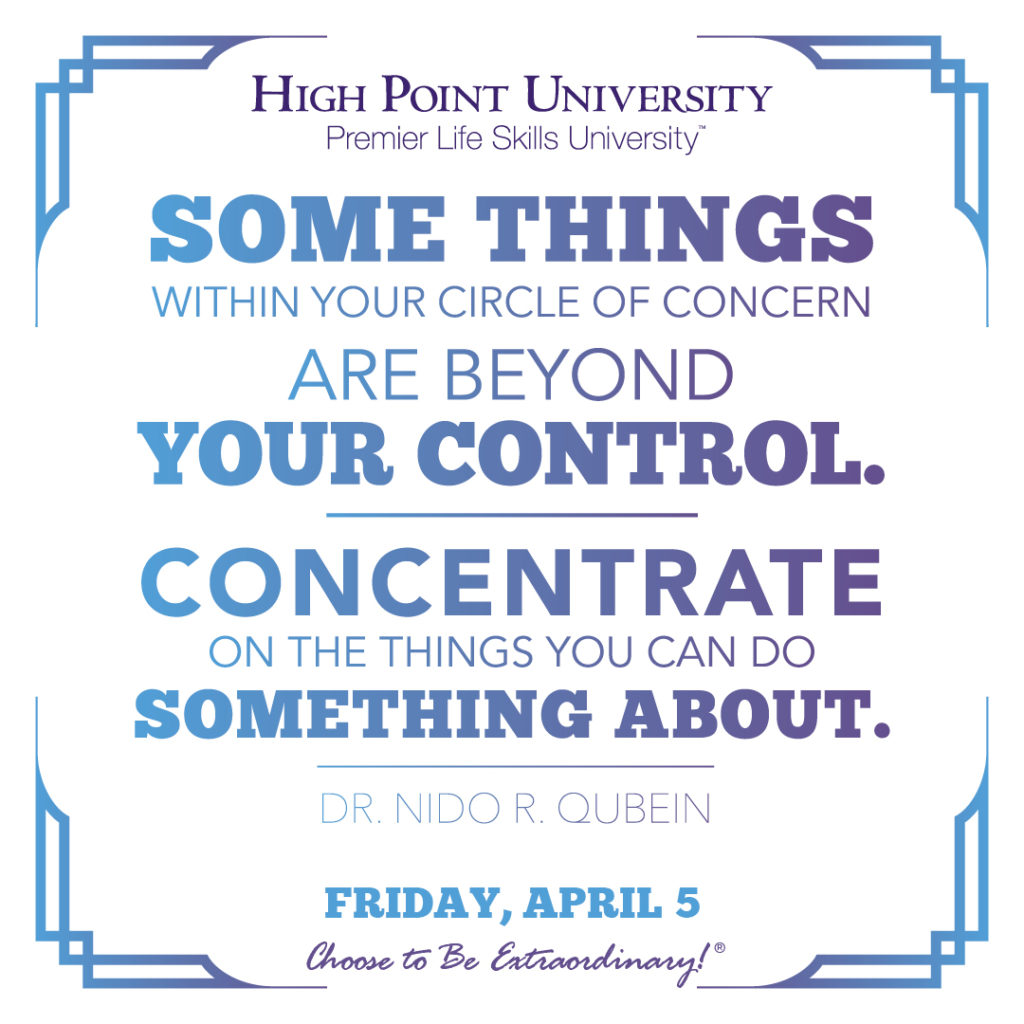 Some things within your circle of concern are beyond your control. Concentrate on the things you can do something about. - Dr. Nido R. Qubein
