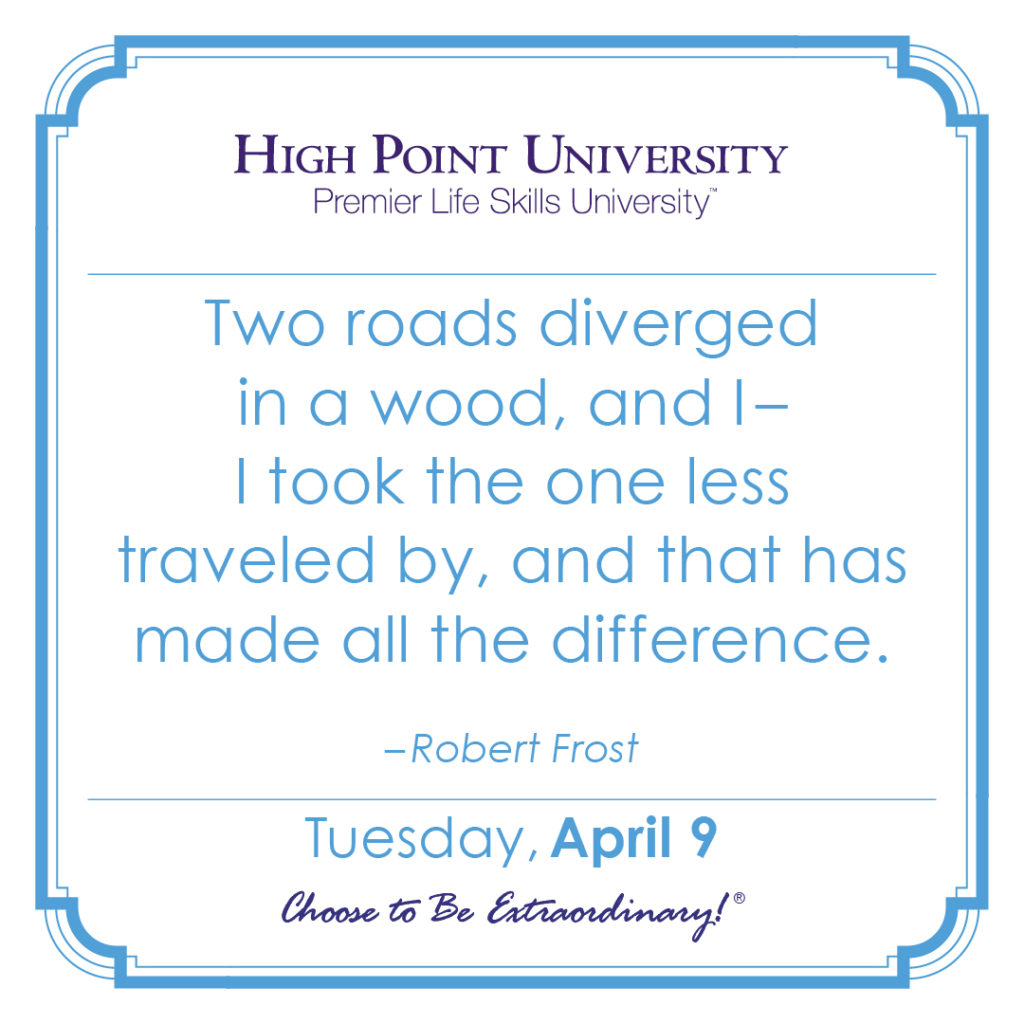 Two roads diverged in a wood, and I – I took the one less traveled by, and that has made all the difference. – Robert Frost