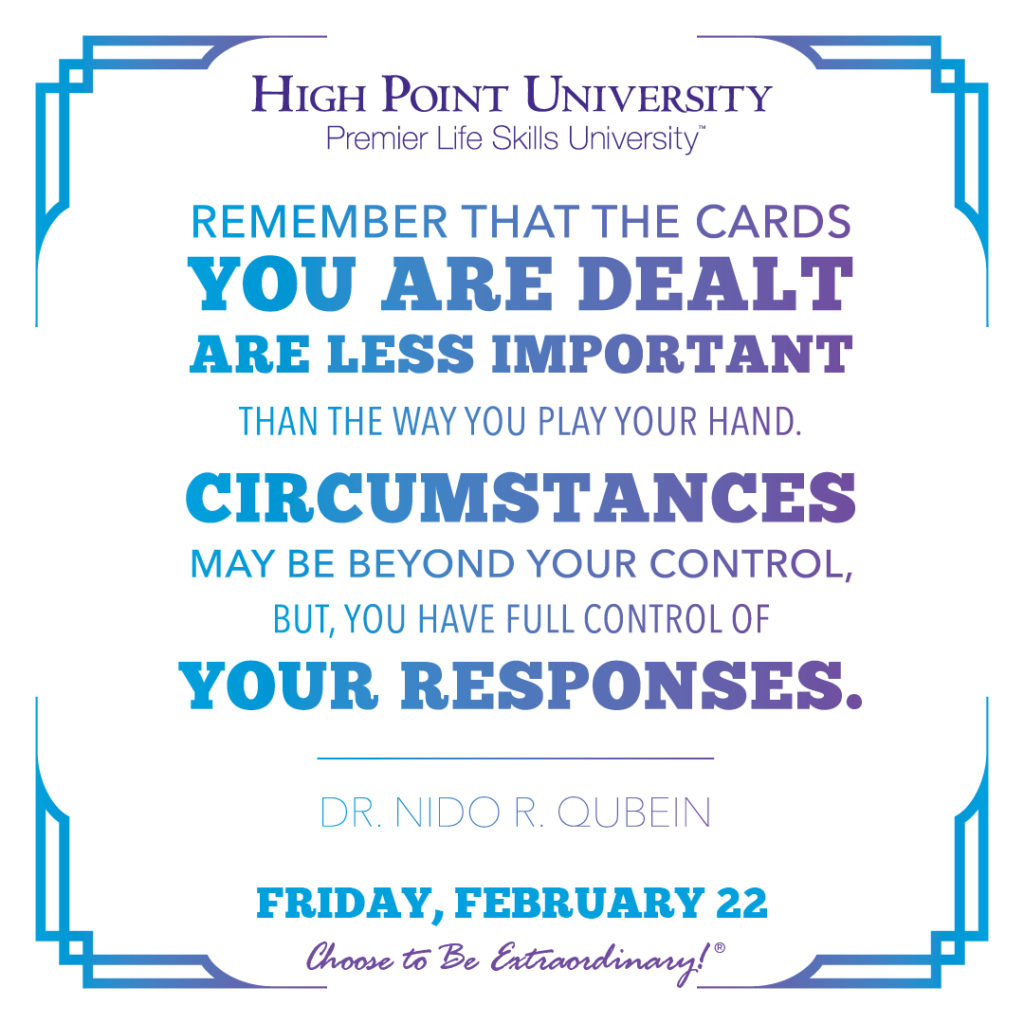 Remember that the cards you are dealt are less important than the way you play your hand. Circumstances may be beyond your control, but, you have full control of your responses. - Dr. Nido R. Qubein