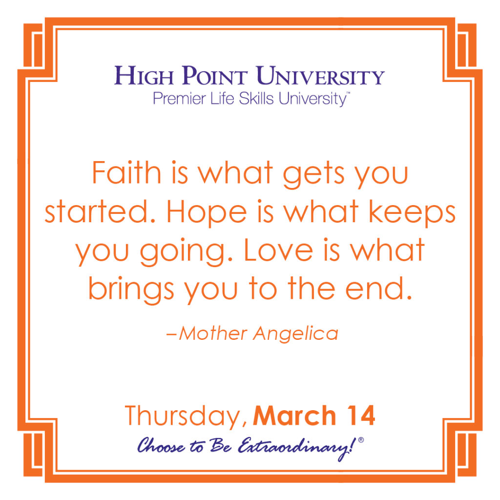 Faith is what gets you started. Hope is what keeps you going. Love is what brings you to the end. – Mother Angelica