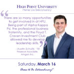 There are so many opportunities to get involved in at HPU. Being part of Alpha Kappa Psi, the professional business fraternity, and the Floyd T. Craven Investment Club allowed me to develop leadership skills. - Austin Schultz