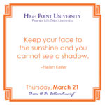 Keep your face to the sunshine and you cannot see a shadow. – Helen Keller