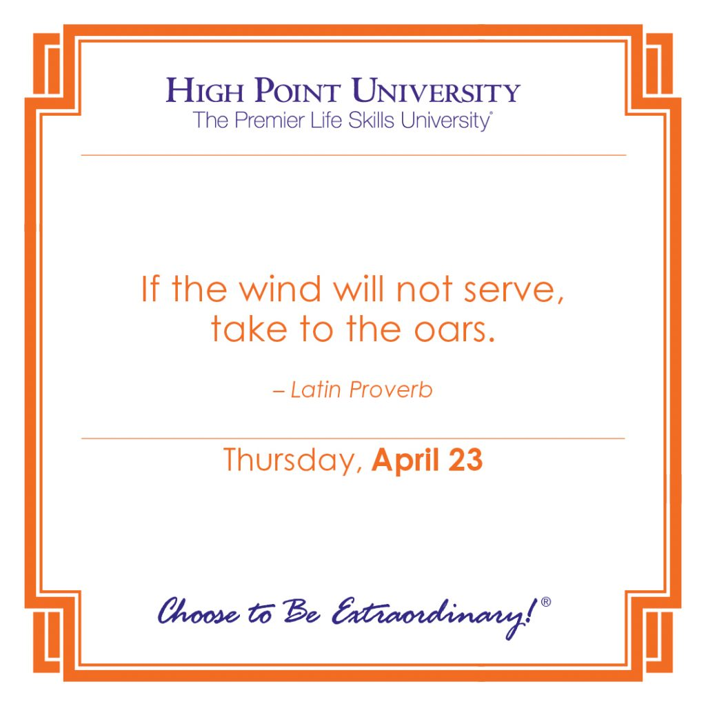 If the wind will not serve, take to the oars. -Latin Proverb