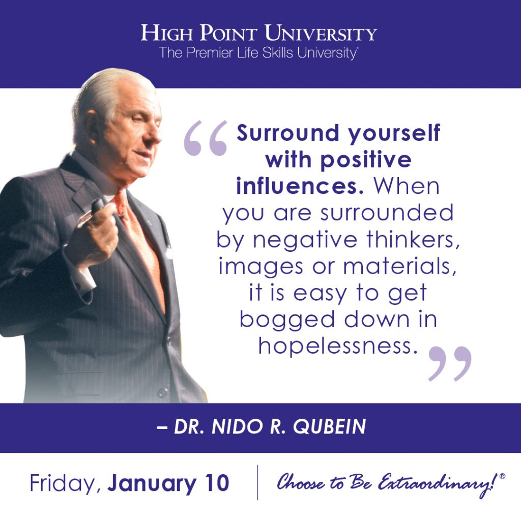 Surround yourself with positive influences. When you are surrounded by negative thinkers, images or materials, it is easy to get bogged down in hopelessness. - Dr. Nido R. Qubein