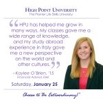 HPU has helped me grow in many ways. My classes gave me a wide range of knowledge, and my study abroad in Italy gave me a new perspective on the world and other cultures. - Kaylee O'Brien, HPU Graduate 2015