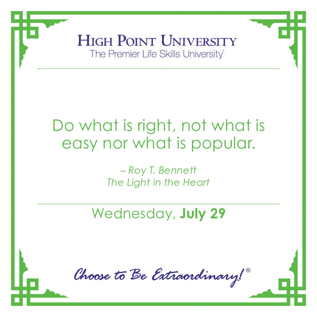 Do what is right, not what is easy nor what is popular. -Roy T. Bennett