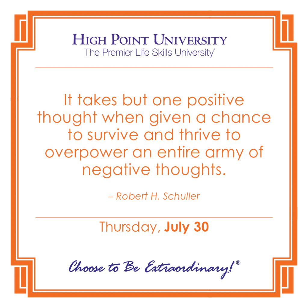 It takes but one positive thought when given a chance to survive and thrive to overpower an entire army of negative thoughts. -Robert H. Schuller