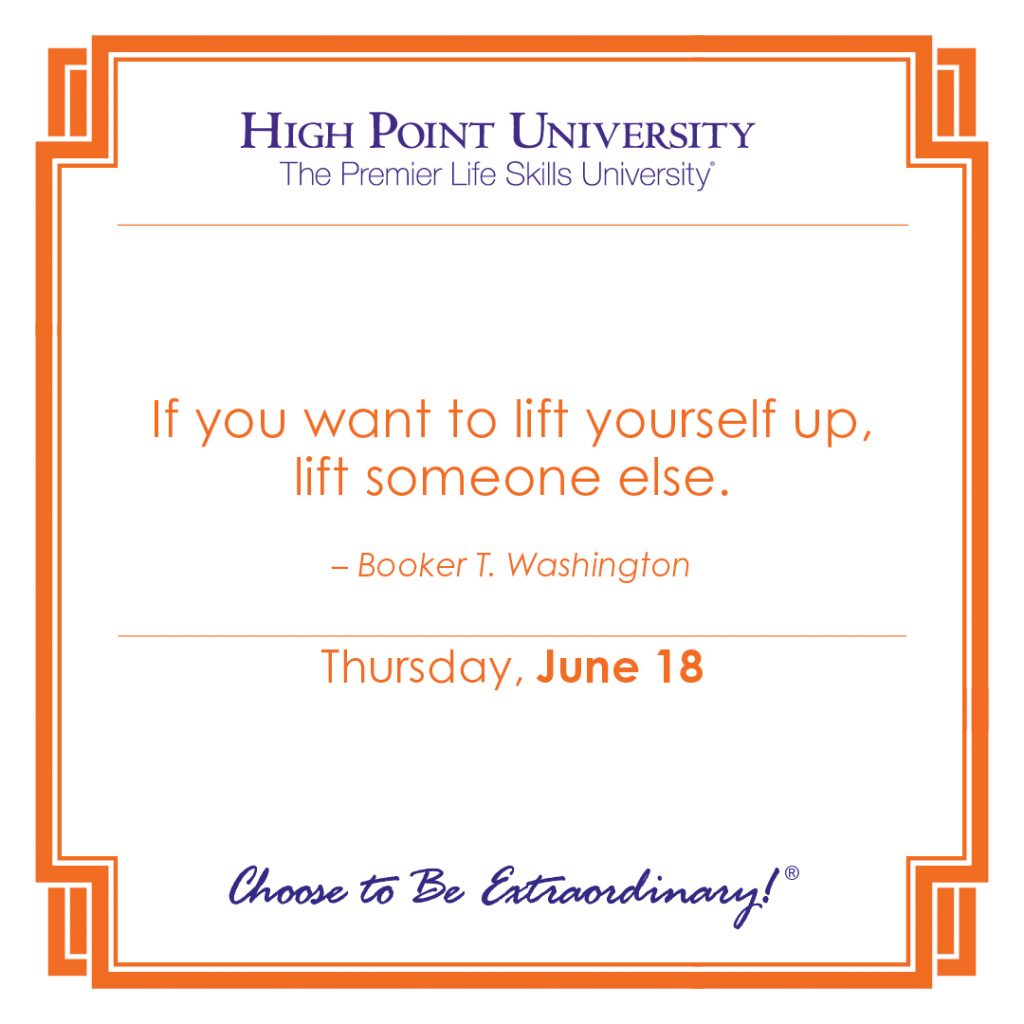 If you want to life yourself up, life someone else. -Booker T. Washington
