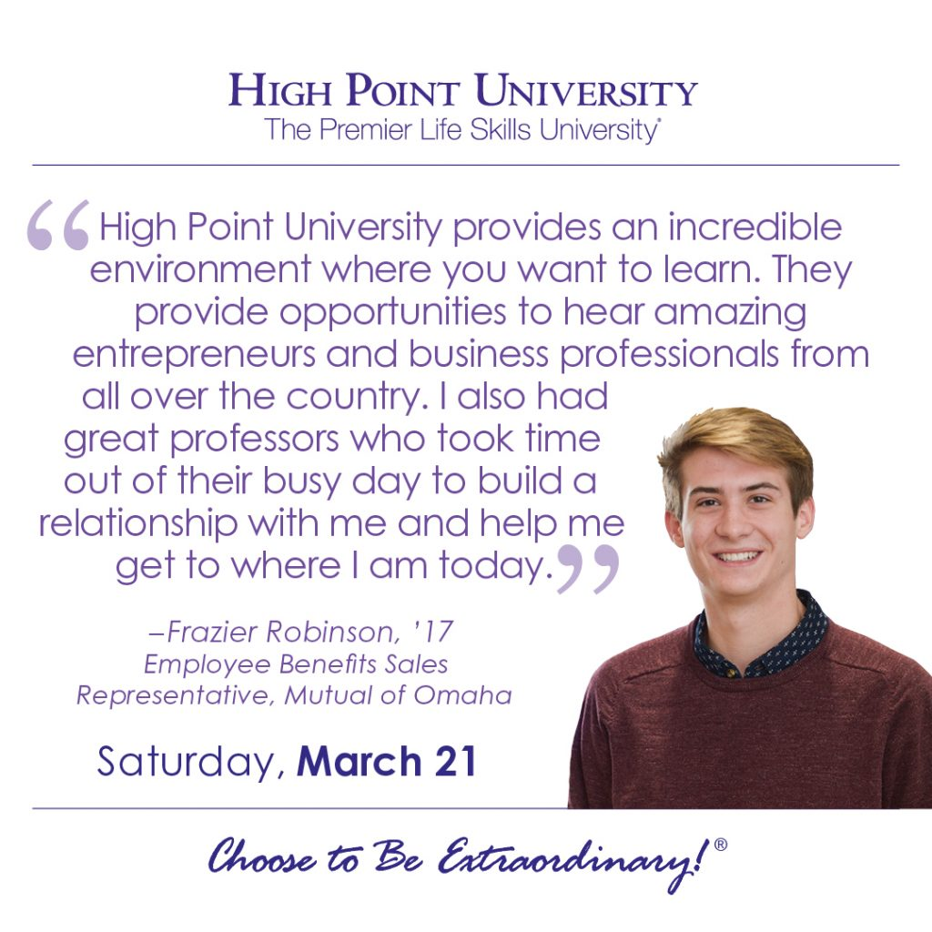 High Point University provides an incredible environment where you want to learn. They provide opportunities to hear amazing entrepreneurs and business professionals from all over the county. I also had great professors who took time out of their busy day to build a relationship with me and help me get to where I am today. -Frazier Robinson, HPU 2017 Graduate