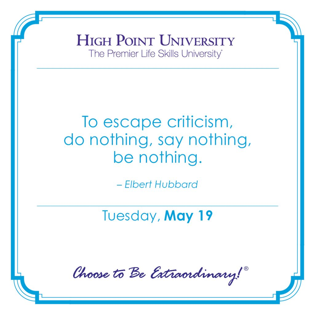 To escape criticism, do nothing, say nothing, be nothing. -Elbert Hubbard