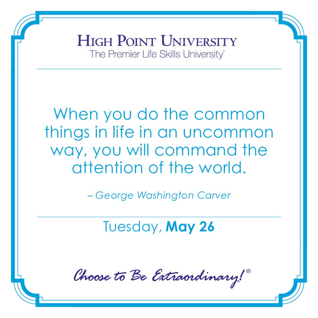 When you do the common things in life in an unncommon way, you will commend the attention of the world. -George Washington Carver