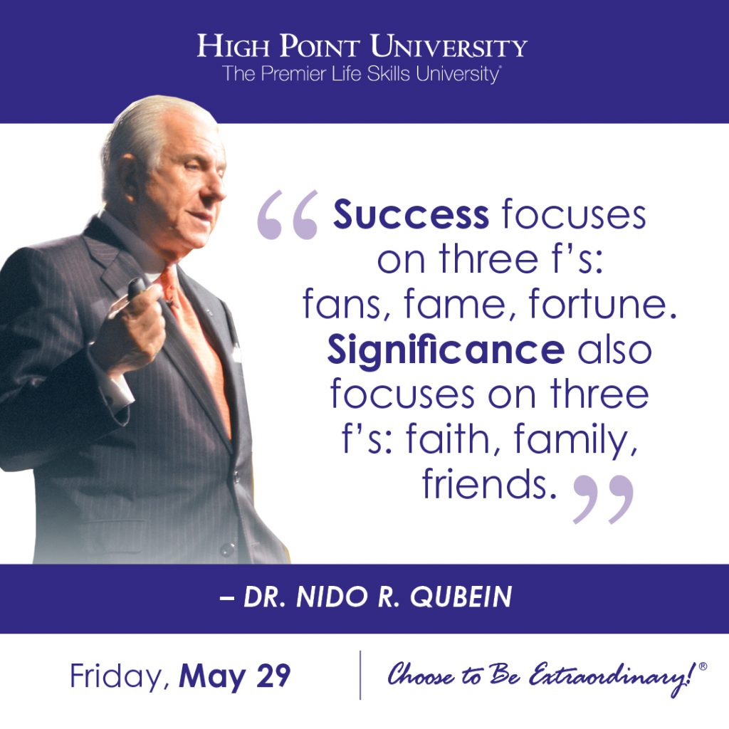 Success focuses on three f's: fans, fame, fortune. Significance also focuses on three f's: faith, family, friends. -Dr. Nido R. Qubein