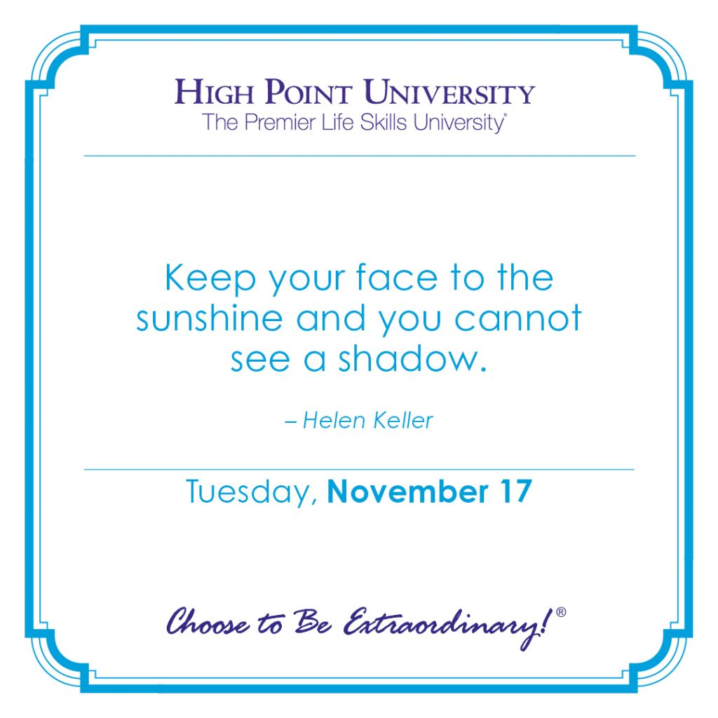 Keep our face to the sunshine and you cannot see a shadow. -Helen Keller