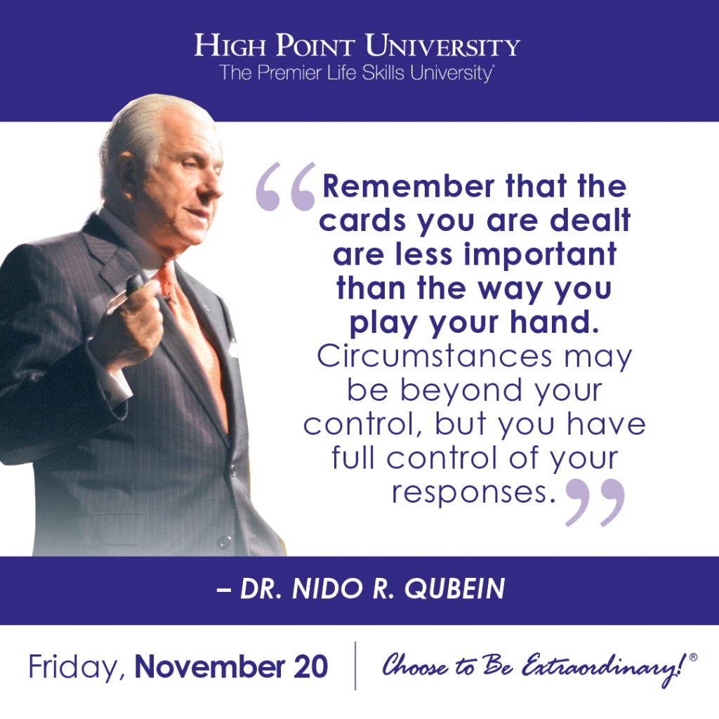 Remember that the cards you are dealt are less important than the way you play your hand. Circumstances may be beyond your control, but you have full control of your responses. -Dr. Nido R. Qubein
