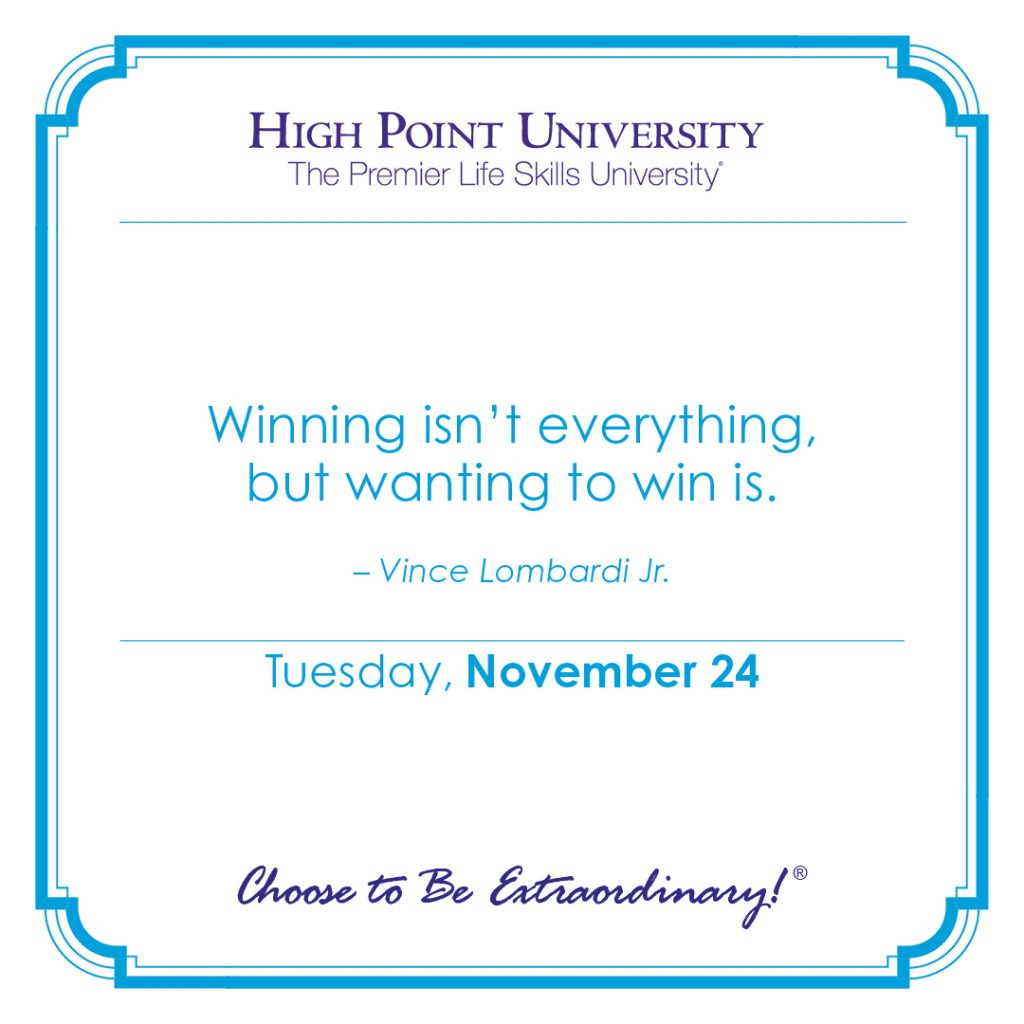 Winning isn't everything, but wanting to win is. -Vince Lombardi Jr.
