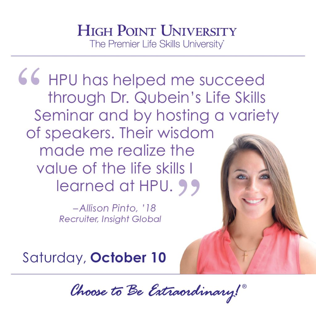 HPU has helped me succeed through Dr. Qubein's Life Skills Seminar and by hosting a variety of speakers. Their wisdom made me realize the value of the life skills I learned at HPU. -Allison Pinto, HPU graduate