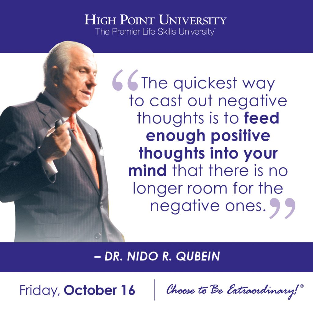 The quickest way to cast out negative thoughts is to feed enough positive thoughts into your mind that there is no longer room for the negative ones. -Dr. Nido R. Qubein