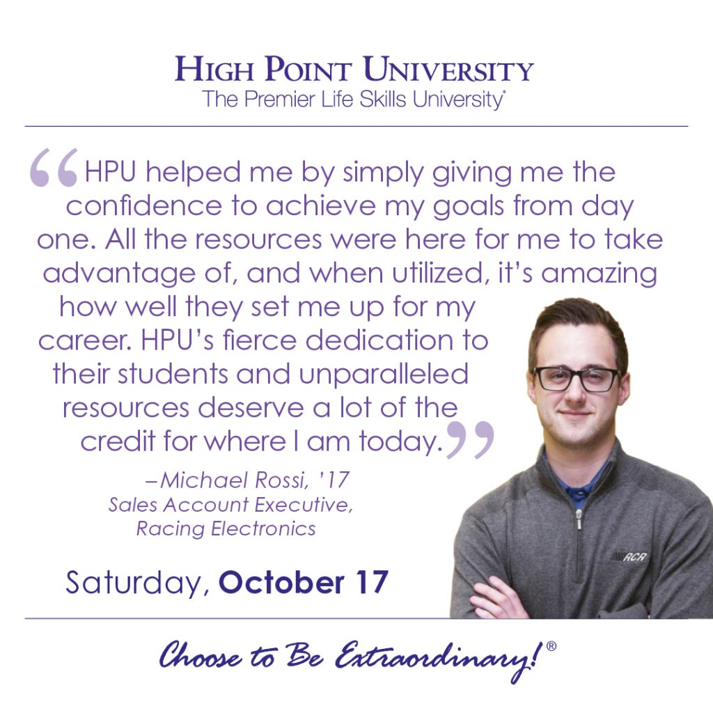 HPU helped me by simply giving me the confidence to achieve my goals from day one. All the resources were here for me to take advantage of, and when utilized, it's amazing how well they set me up for my career. HPU's fierce dedication to their students and unparalleled resource deserve a lot of the credit for where I am today. - Michael Rossi, HPU graduate